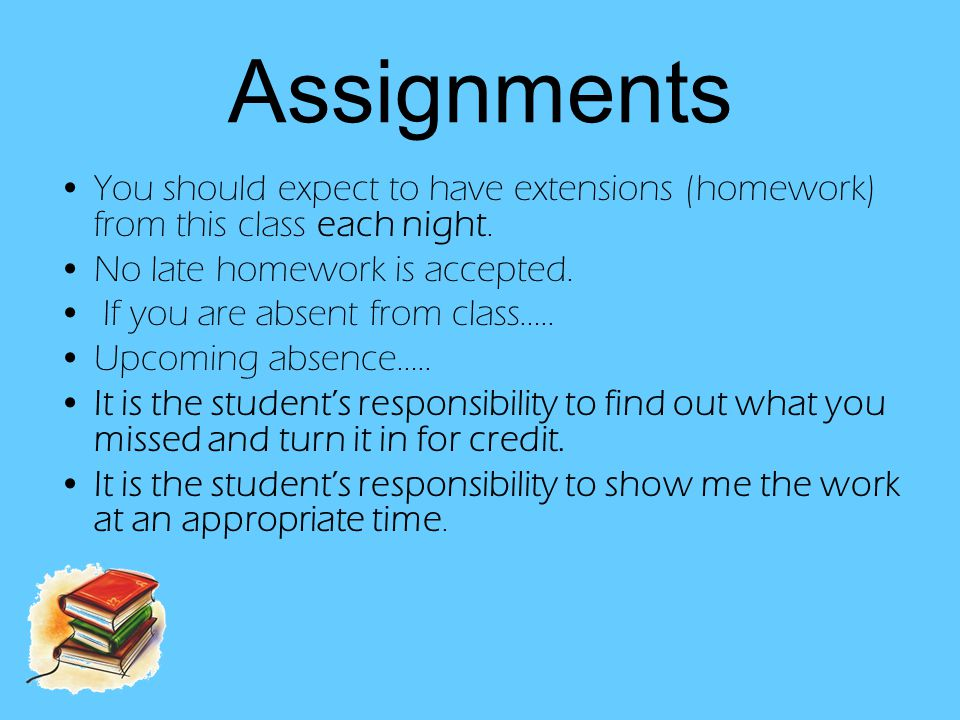 Assignments You should expect to have extensions (homework) from this class each night.