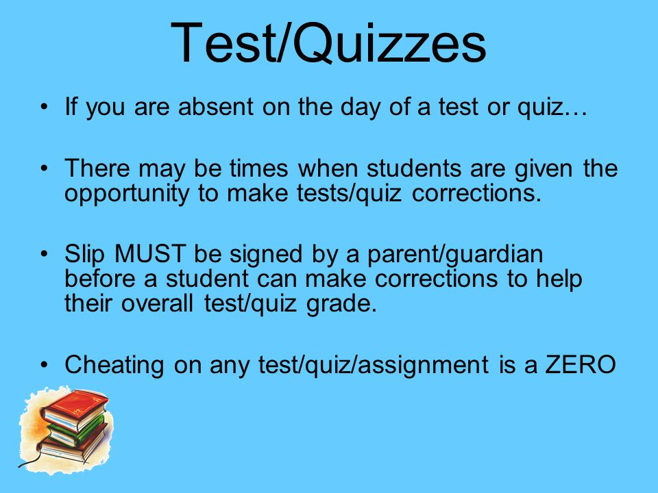 Test/Quizzes If you are absent on the day of a test or quiz… There may be times when students are given the opportunity to make tests/quiz corrections.
