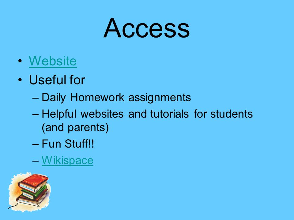 Access Website Useful for –Daily Homework assignments –Helpful websites and tutorials for students (and parents) –Fun Stuff!.