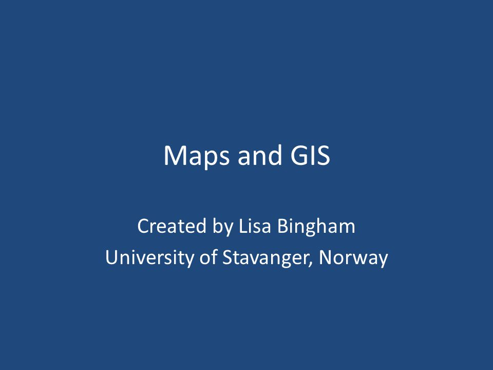 Maps and GIS Created by Lisa Bingham University of Stavanger, Norway