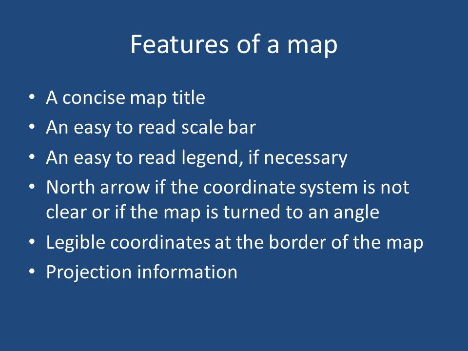 Features of a map A concise map title An easy to read scale bar An easy to read legend, if necessary North arrow if the coordinate system is not clear or if the map is turned to an angle Legible coordinates at the border of the map Projection information