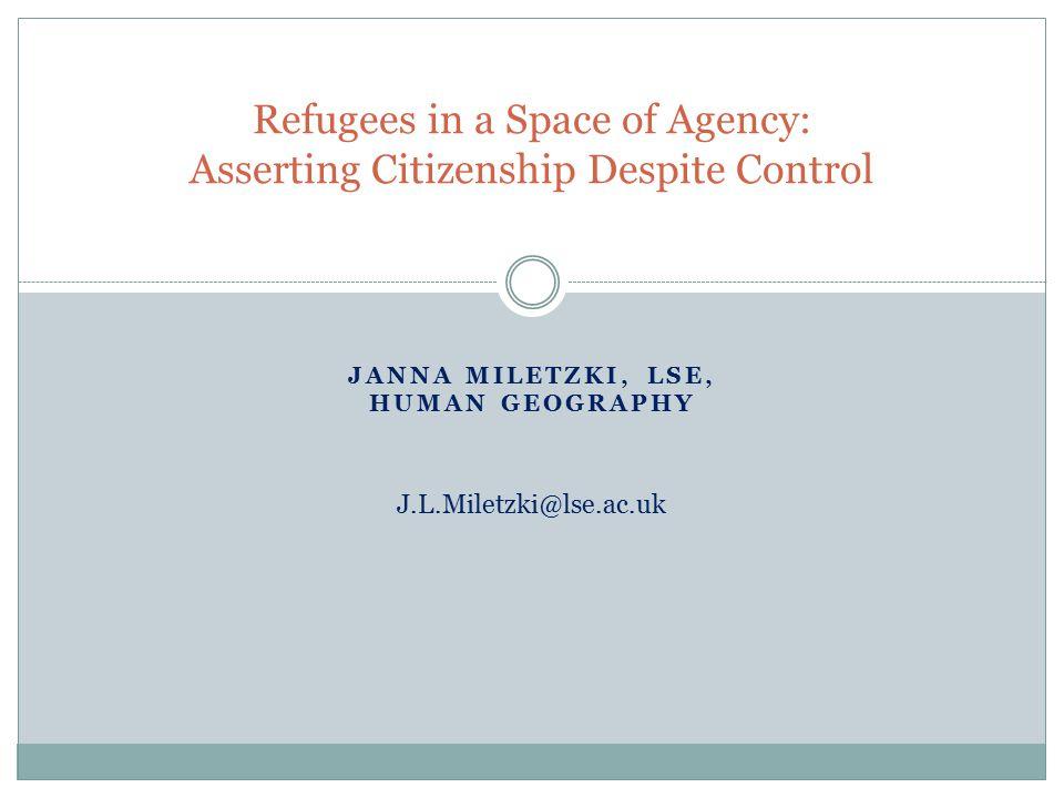 JANNA MILETZKI, LSE, HUMAN GEOGRAPHY Refugees in a Space of Agency: Asserting Citizenship Despite Control J.L.Miletzki@lse.ac.uk
