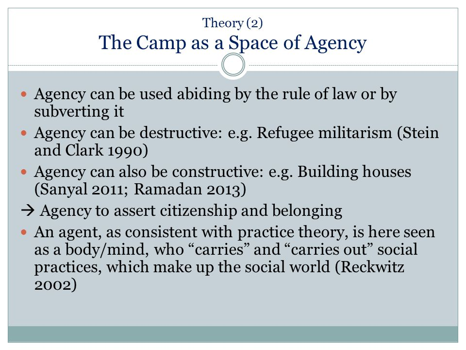 Theory (2) The Camp as a Space of Agency Agency can be used abiding by the rule of law or by subverting it Agency can be destructive: e.g. Refugee mil