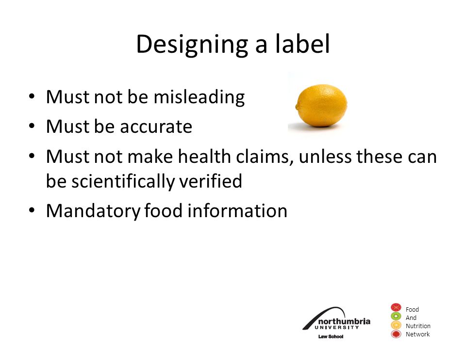 Food And Nutrition Network Designing a label Must not be misleading Must be accurate Must not make health claims, unless these can be scientifically v
