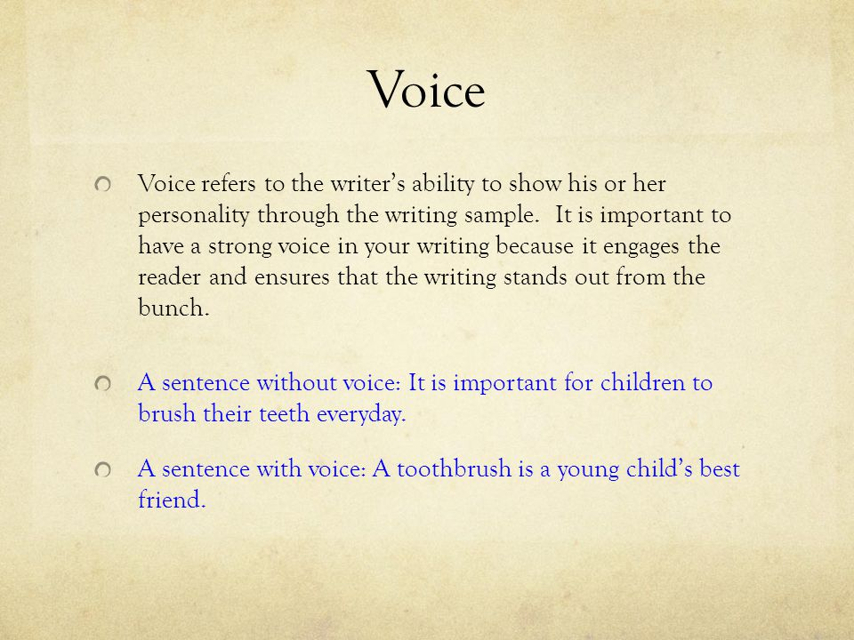 Voice Voice refers to the writer's ability to show his or her personality through the writing sample. It is important to have a strong voice in your w