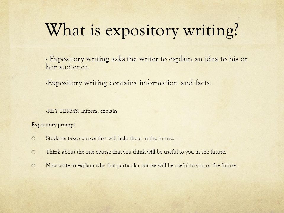 What is expository writing? - Expository writing asks the writer to explain an idea to his or her audience. -Expository writing contains information a