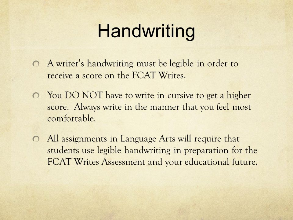 Handwriting A writer's handwriting must be legible in order to receive a score on the FCAT Writes. You DO NOT have to write in cursive to get a higher