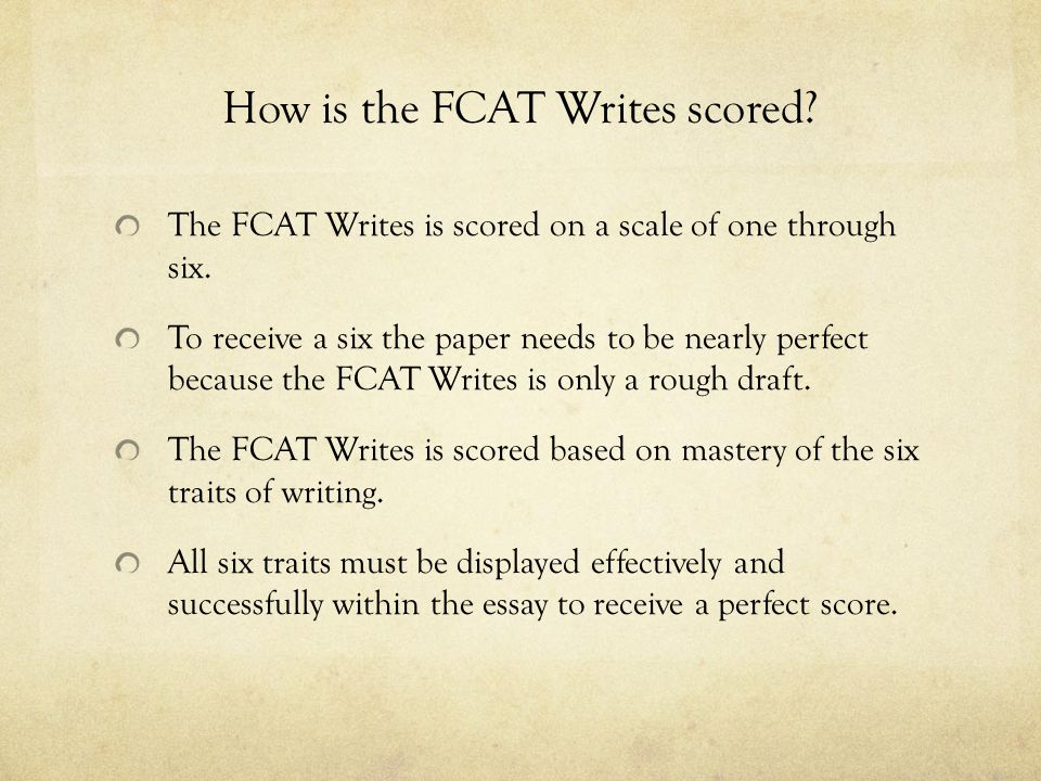 How is the FCAT Writes scored? The FCAT Writes is scored on a scale of one through six. To receive a six the paper needs to be nearly perfect because