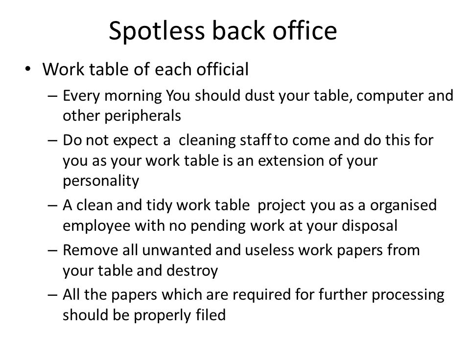 Spotless back office Work table of each official – Every morning You should dust your table, computer and other peripherals – Do not expect a cleaning staff to come and do this for you as your work table is an extension of your personality – A clean and tidy work table project you as a organised employee with no pending work at your disposal – Remove all unwanted and useless work papers from your table and destroy – All the papers which are required for further processing should be properly filed