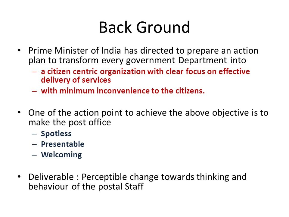 Back Ground Prime Minister of India has directed to prepare an action plan to transform every government Department into – a citizen centric organization with clear focus on effective delivery of services – with minimum inconvenience to the citizens.