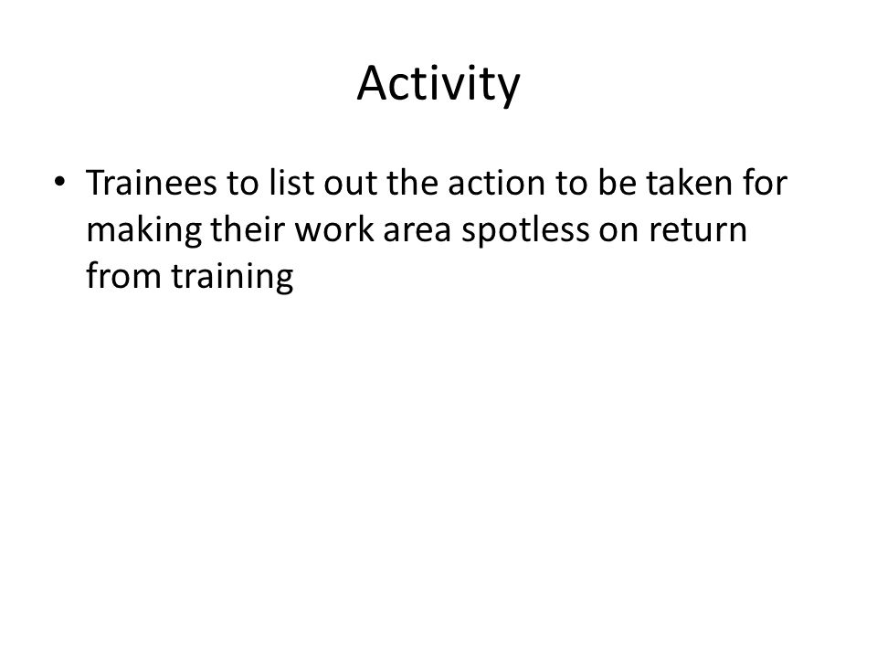 Activity Trainees to list out the action to be taken for making their work area spotless on return from training