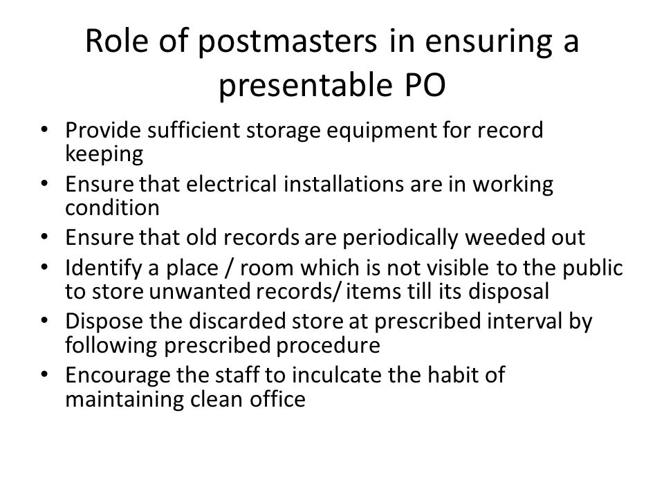Role of postmasters in ensuring a presentable PO Provide sufficient storage equipment for record keeping Ensure that electrical installations are in working condition Ensure that old records are periodically weeded out Identify a place / room which is not visible to the public to store unwanted records/ items till its disposal Dispose the discarded store at prescribed interval by following prescribed procedure Encourage the staff to inculcate the habit of maintaining clean office