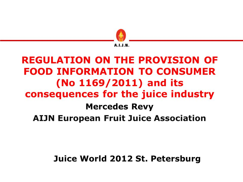 REGULATION ON THE PROVISION OF FOOD INFORMATION TO CONSUMER (No 1169/2011) and its consequences for the juice industry Mercedes Revy AIJN European Fruit Juice Association Juice World 2012 St.