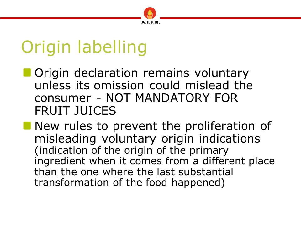 Origin labelling Origin declaration remains voluntary unless its omission could mislead the consumer - NOT MANDATORY FOR FRUIT JUICES New rules to pre