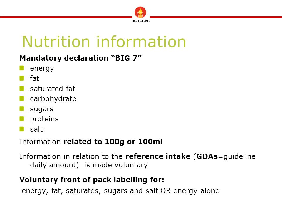 Nutrition information Mandatory declaration BIG 7 energy fat saturated fat carbohydrate sugars proteins salt Information related to 100g or 100ml Information in relation to the reference intake (GDAs=guideline daily amount) is made voluntary Voluntary front of pack labelling for: energy, fat, saturates, sugars and salt OR energy alone