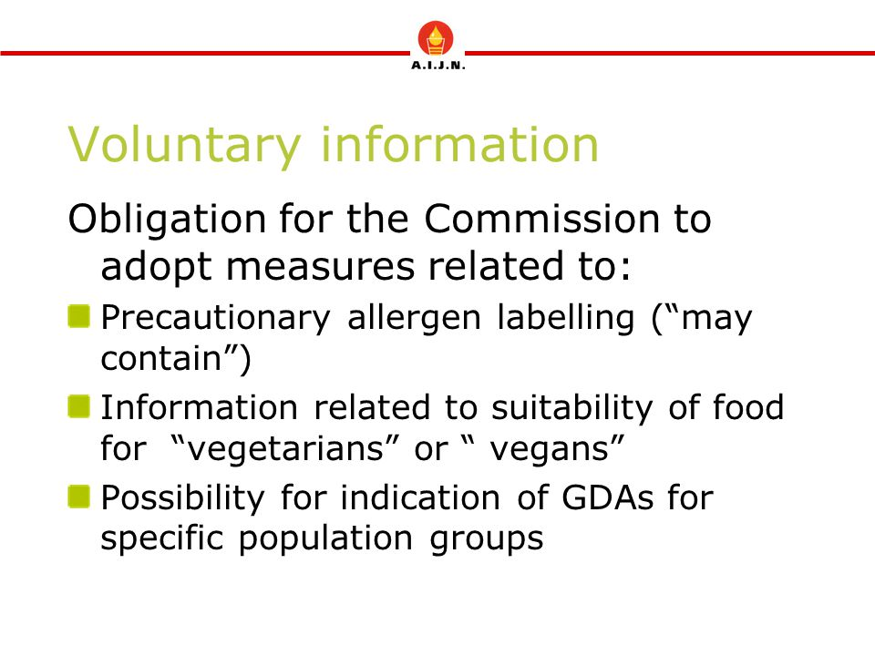 Voluntary information Obligation for the Commission to adopt measures related to: Precautionary allergen labelling ( may contain ) Information related to suitability of food for vegetarians or vegans Possibility for indication of GDAs for specific population groups
