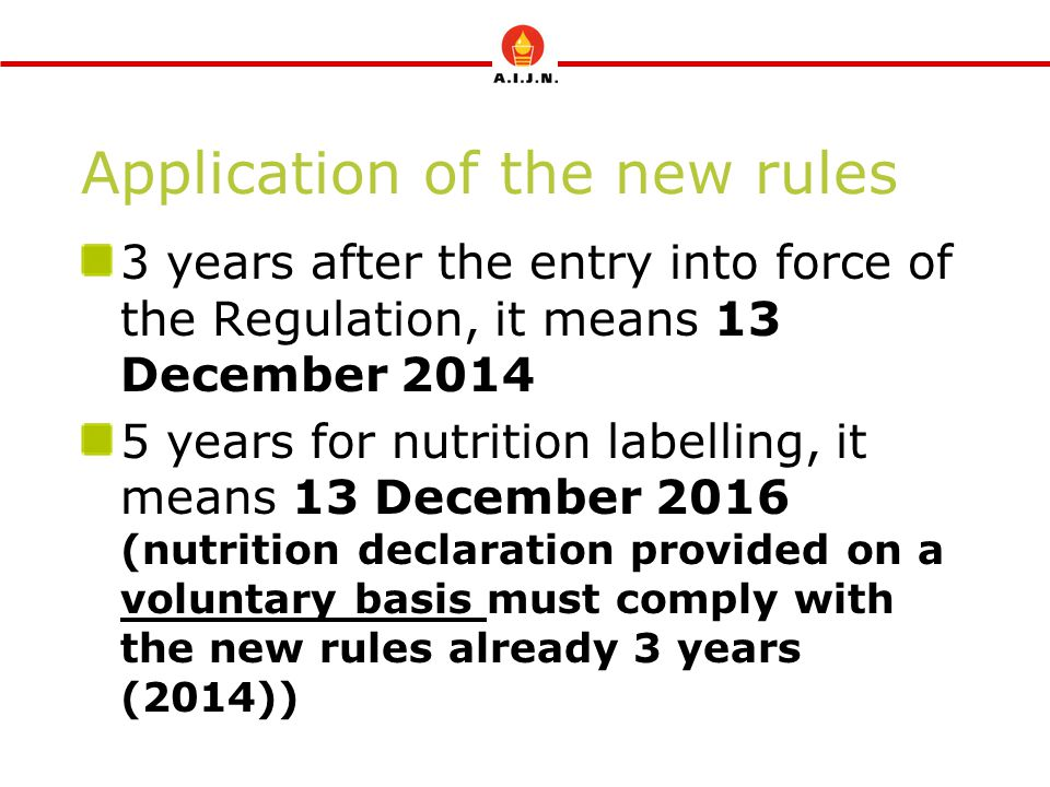 Application of the new rules 3 years after the entry into force of the Regulation, it means 13 December 2014 5 years for nutrition labelling, it means 13 December 2016 (nutrition declaration provided on a voluntary basis must comply with the new rules already 3 years (2014))