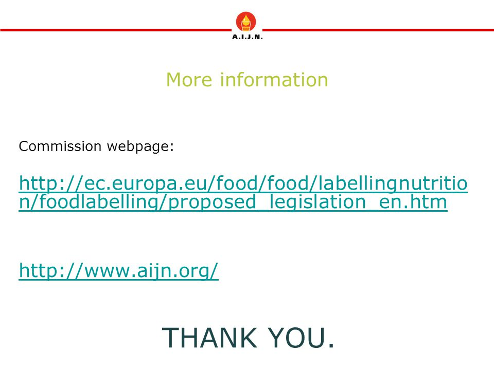 More information Commission webpage: http://ec.europa.eu/food/food/labellingnutritio n/foodlabelling/proposed_legislation_en.htm http://www.aijn.org/