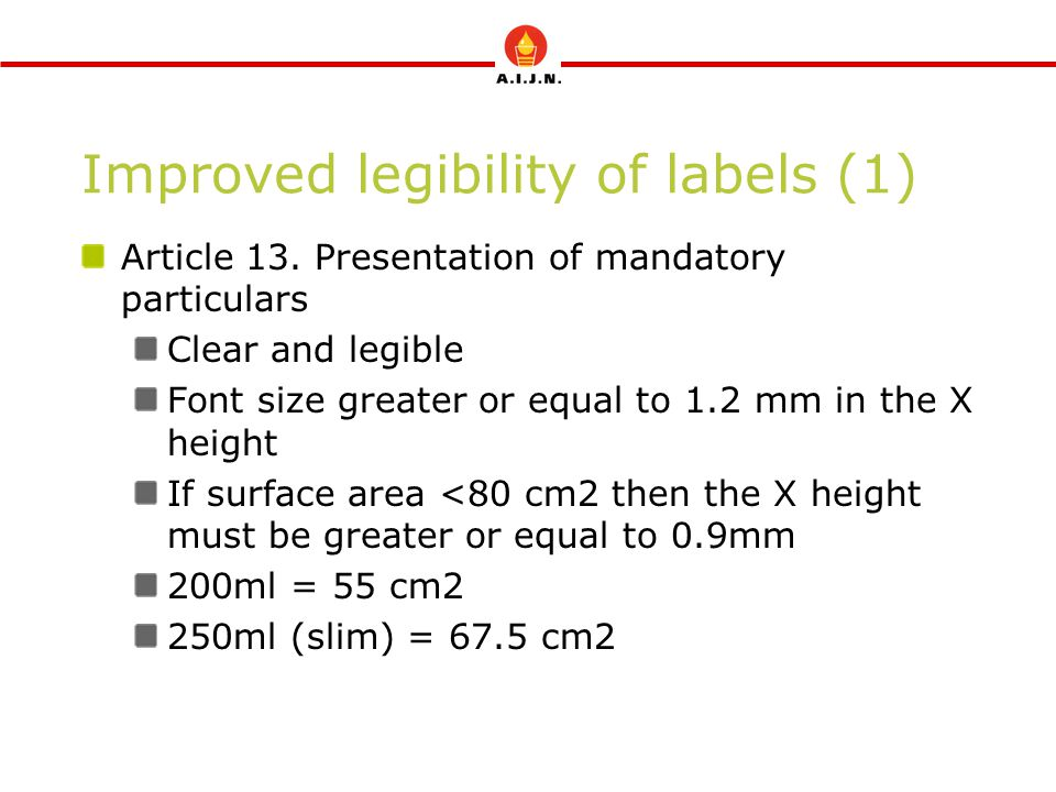 Improved legibility of labels (1) Article 13. Presentation of mandatory particulars Clear and legible Font size greater or equal to 1.2 mm in the X he