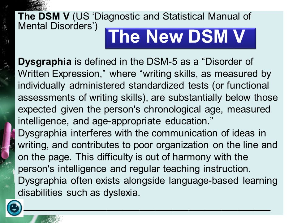 The DSM V (US 'Diagnostic and Statistical Manual of Mental Disorders') Dysgraphia is defined in the DSM-5 as a Disorder of Written Expression, where writing skills, as measured by individually administered standardized tests (or functional assessments of writing skills), are substantially below those expected given the person s chronological age, measured intelligence, and age-appropriate education. Dysgraphia interferes with the communication of ideas in writing, and contributes to poor organization on the line and on the page.