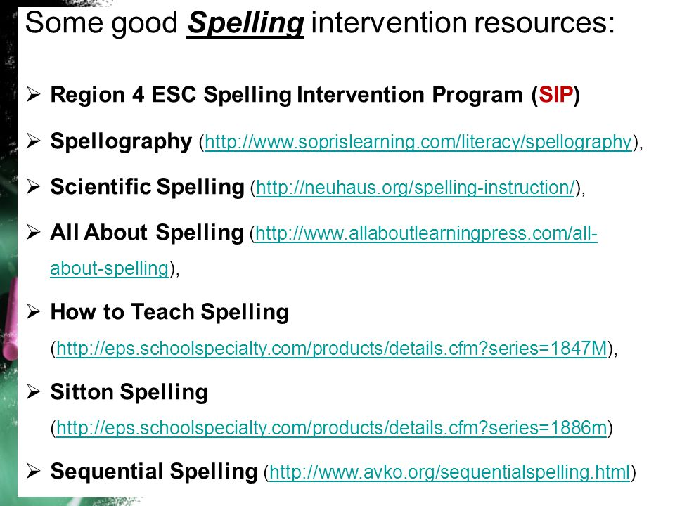 Some good Spelling intervention resources:  Region 4 ESC Spelling Intervention Program (SIP)  Spellography (http://www.soprislearning.com/literacy/spellography),http://www.soprislearning.com/literacy/spellography  Scientific Spelling (http://neuhaus.org/spelling-instruction/),http://neuhaus.org/spelling-instruction/  All About Spelling (http://www.allaboutlearningpress.com/all- about-spelling),http://www.allaboutlearningpress.com/all- about-spelling  How to Teach Spelling (http://eps.schoolspecialty.com/products/details.cfm series=1847M),http://eps.schoolspecialty.com/products/details.cfm series=1847M  Sitton Spelling (http://eps.schoolspecialty.com/products/details.cfm series=1886m)http://eps.schoolspecialty.com/products/details.cfm series=1886m  Sequential Spelling (http://www.avko.org/sequentialspelling.html)http://www.avko.org/sequentialspelling.html