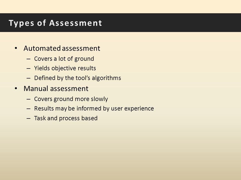 Types of Assessment Automated assessment – Covers a lot of ground – Yields objective results – Defined by the tool's algorithms Manual assessment – Covers ground more slowly – Results may be informed by user experience – Task and process based