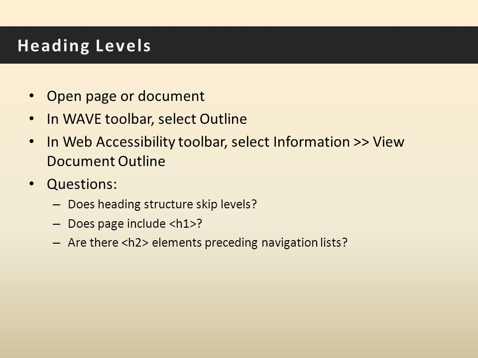 Heading Levels Open page or document In WAVE toolbar, select Outline In Web Accessibility toolbar, select Information >> View Document Outline Questions: – Does heading structure skip levels.