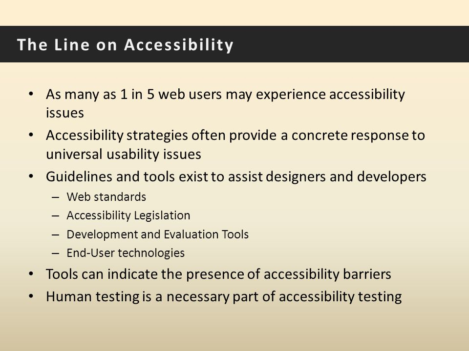 The Line on Accessibility As many as 1 in 5 web users may experience accessibility issues Accessibility strategies often provide a concrete response to universal usability issues Guidelines and tools exist to assist designers and developers – Web standards – Accessibility Legislation – Development and Evaluation Tools – End-User technologies Tools can indicate the presence of accessibility barriers Human testing is a necessary part of accessibility testing