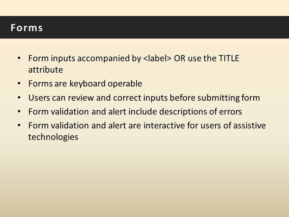 Forms Form inputs accompanied by OR use the TITLE attribute Forms are keyboard operable Users can review and correct inputs before submitting form Form validation and alert include descriptions of errors Form validation and alert are interactive for users of assistive technologies