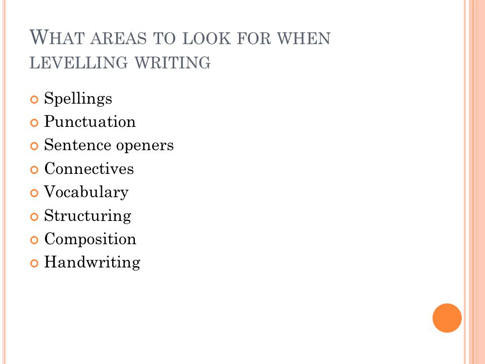 W HAT AREAS TO LOOK FOR WHEN LEVELLING WRITING Spellings Punctuation Sentence openers Connectives Vocabulary Structuring Composition Handwriting