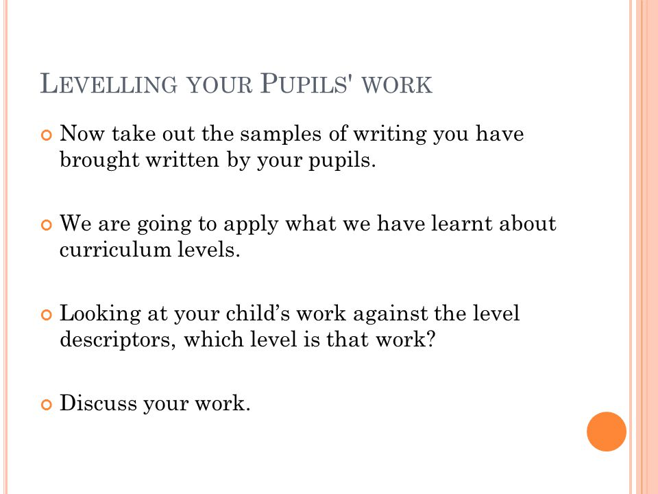 L EVELLING YOUR P UPILS WORK Now take out the samples of writing you have brought written by your pupils.