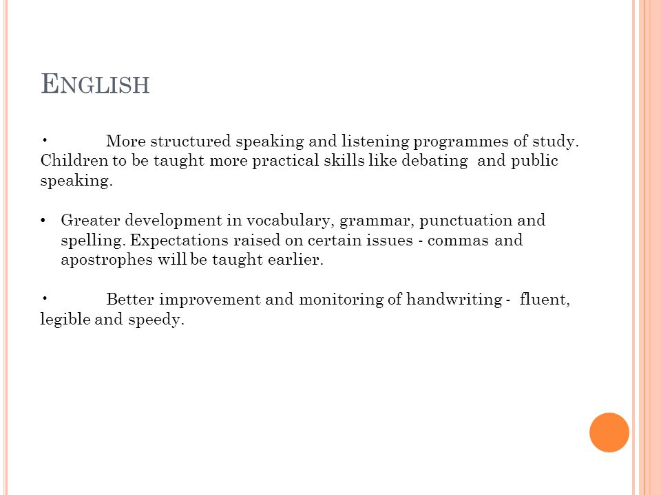 E NGLISH More structured speaking and listening programmes of study. Children to be taught more practical skills like debating and public speaking. Gr