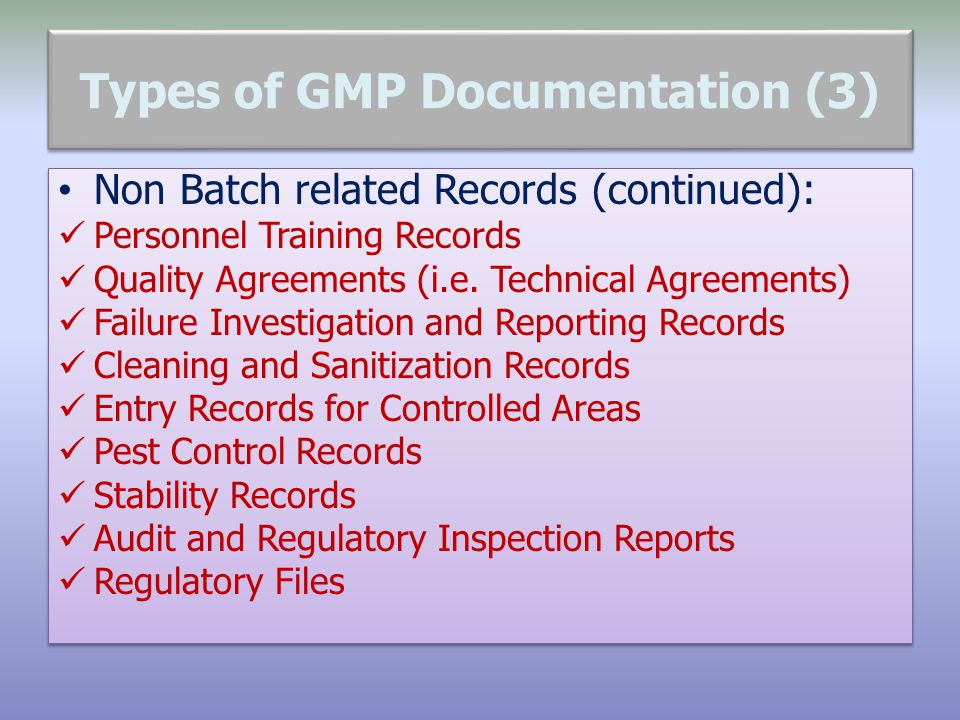 Types of GMP Documentation (3) Non Batch related Records (continued): Personnel Training Records Quality Agreements (i.e. Technical Agreements) Failur