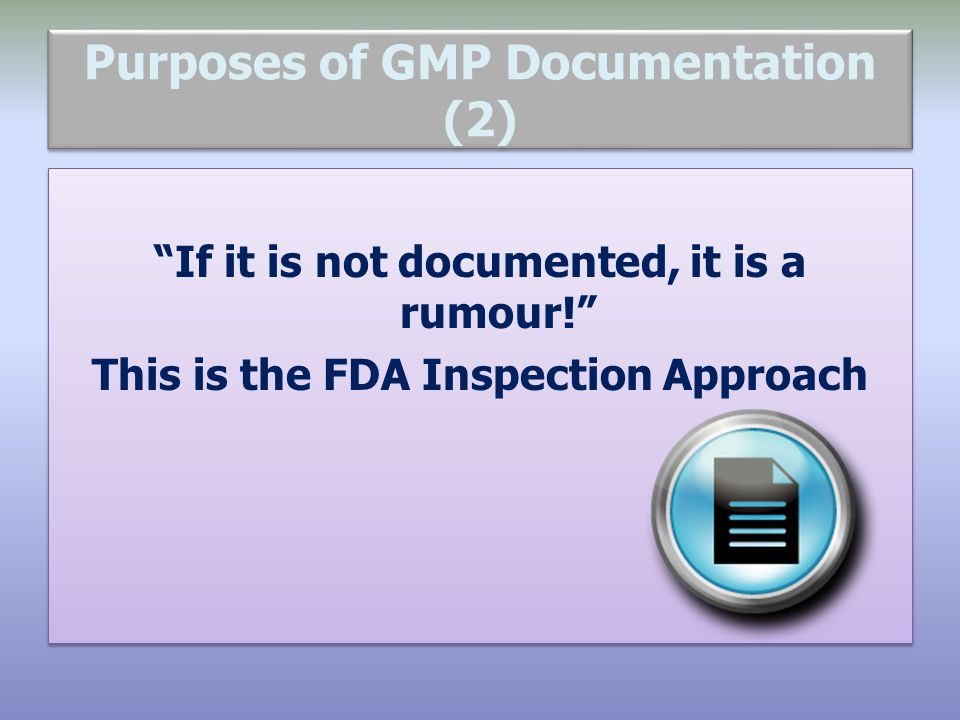 "Purposes of GMP Documentation (2) ""If it is not documented, it is a rumour!"" This is the FDA Inspection Approach ""If it is not documented, it is a rum"