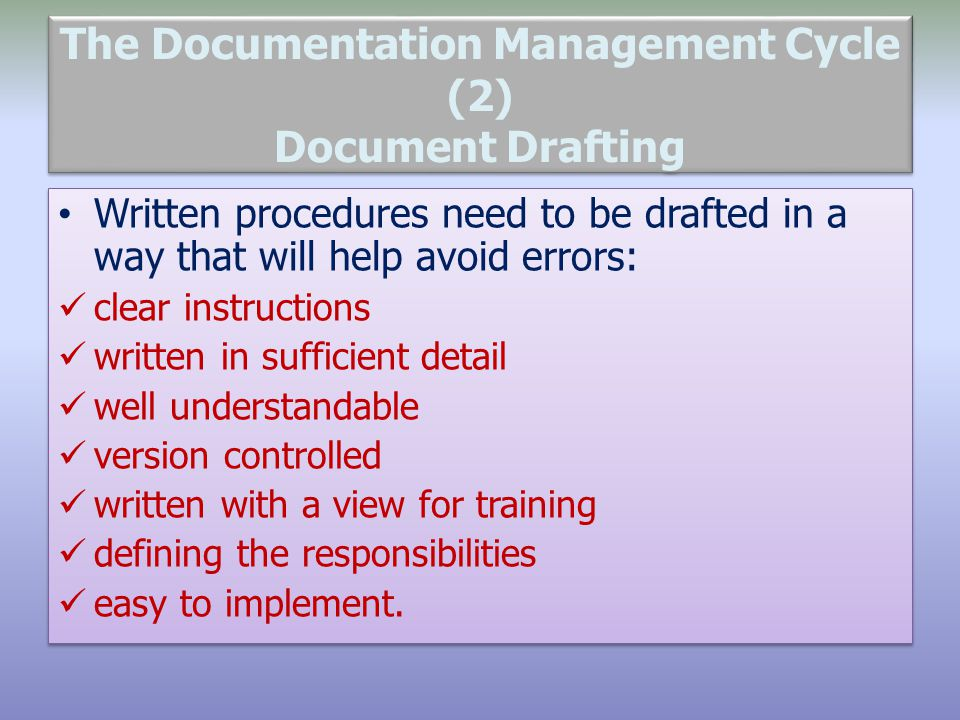 The Documentation Management Cycle (2) Document Drafting Written procedures need to be drafted in a way that will help avoid errors: clear instruction