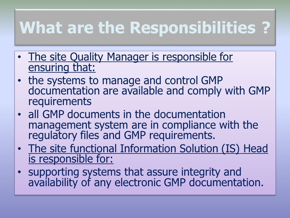 What are the Responsibilities ? The site Quality Manager is responsible for ensuring that: the systems to manage and control GMP documentation are ava