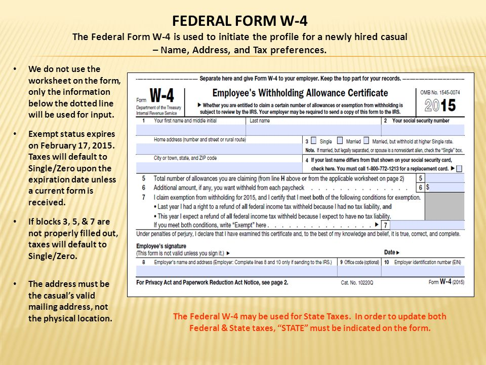 FEDERAL FORM W-4 The Federal Form W-4 is used to initiate the profile for a newly hired casual – Name, Address, and Tax preferences.