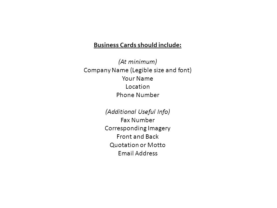 Business Cards should include: (At minimum) Company Name (Legible size and font) Your Name Location Phone Number (Additional Useful Info) Fax Number Corresponding Imagery Front and Back Quotation or Motto Email Address