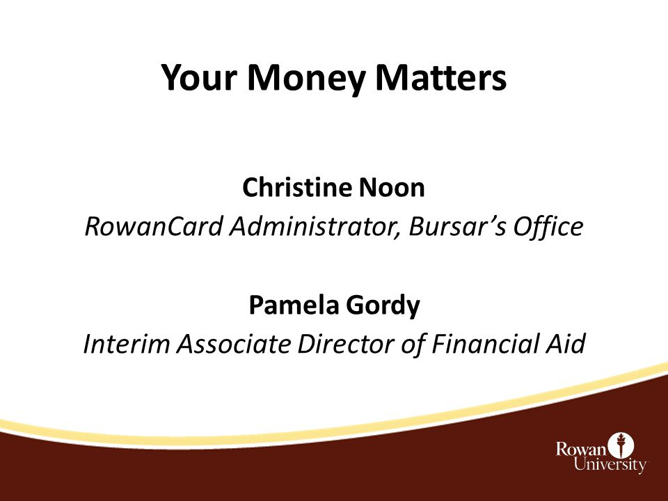 Your Money Matters Christine Noon RowanCard Administrator, Bursar's Office Pamela Gordy Interim Associate Director of Financial Aid