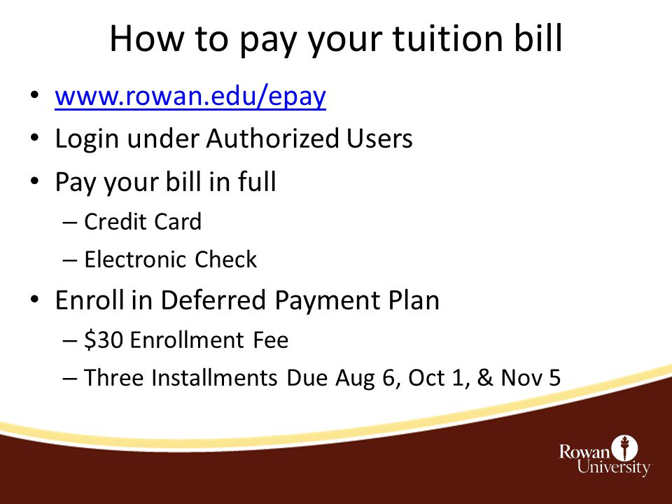 How to pay your tuition bill www.rowan.edu/epay Login under Authorized Users Pay your bill in full – Credit Card – Electronic Check Enroll in Deferred Payment Plan – $30 Enrollment Fee – Three Installments Due Aug 6, Oct 1, & Nov 5