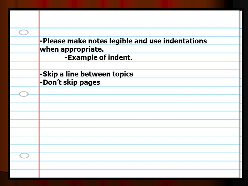 -Please make notes legible and use indentations when appropriate. -Example of indent. -Skip a line between topics -Don't skip pages