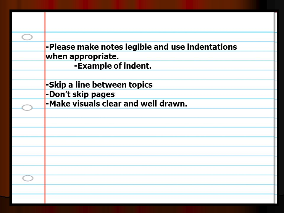 -Please make notes legible and use indentations when appropriate. -Example of indent. -Skip a line between topics -Don't skip pages -Make visuals clea