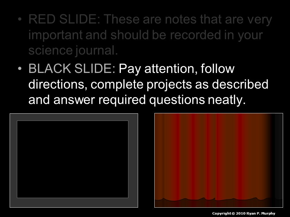 RED SLIDE: These are notes that are very important and should be recorded in your science journal. BLACK SLIDE: Pay attention, follow directions, comp