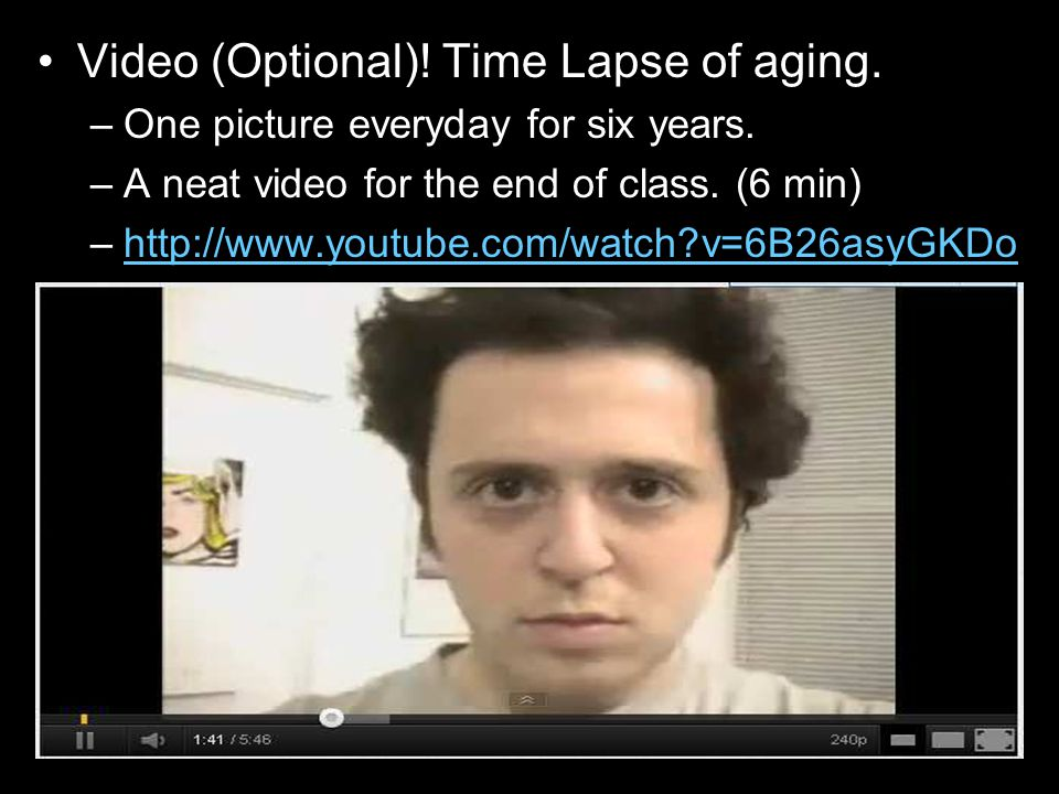 Video (Optional)! Time Lapse of aging. –One picture everyday for six years. –A neat video for the end of class. (6 min) –http://www.youtube.com/watch?
