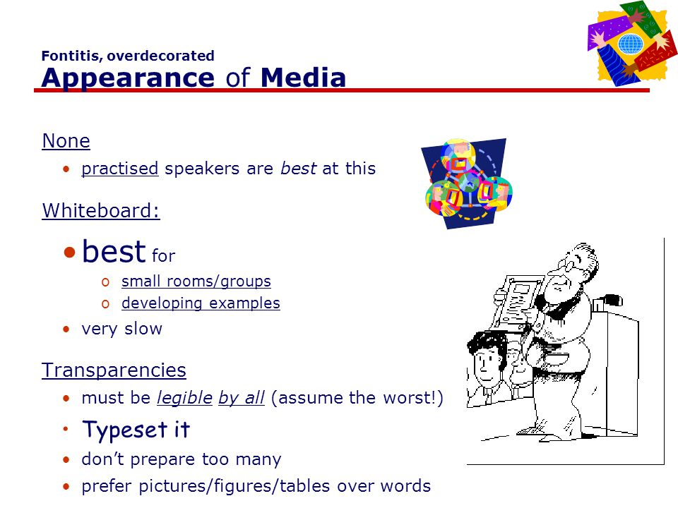 ALL CAPS APPEARANCE OF MEDIA NONE PRACTICED SPEAKERS ARE BEST AT THIS WHITEBOARD: BEST FOR SMALL ROOMS/GROUPS BEST FOR DEVELOPING EXAMPLES VERY SLOW TRANSPARENCIES TYPESET DON'T PREPARE TOO MANY PREFER PICTURES/FIGURES/TABLES OVER WORDS