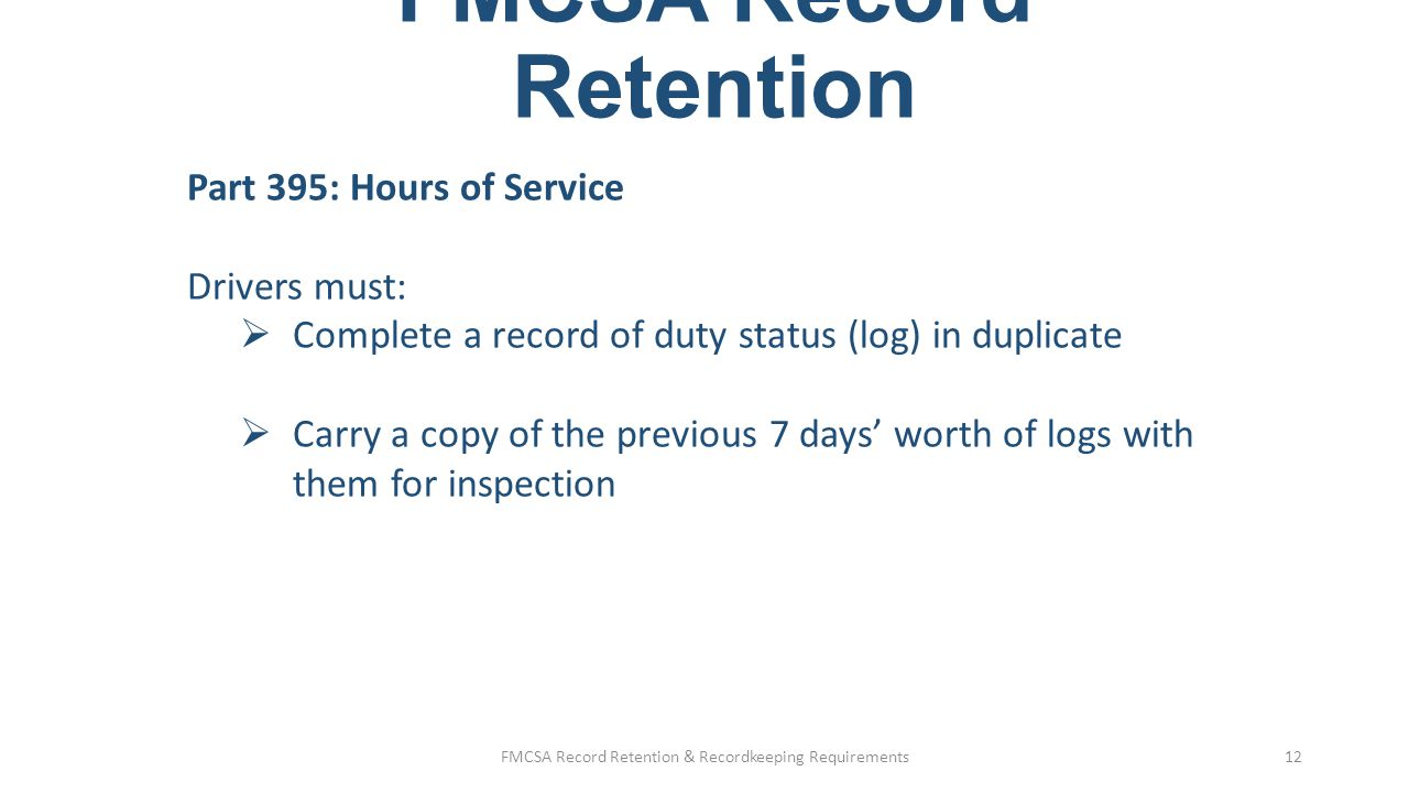 FMCSA Record Retention Part 395: Hours of Service Drivers must:  Forward or submit originals of logs to the motor carrier within 13 days of their completion Motor carriers must:  Retain the logs and supporting documents for 6 months from the date they receive them (about 6 ½ months from document date)  Six months retention for both logs and e-log formats FMCSA Record Retention & Recordkeeping Requirements13