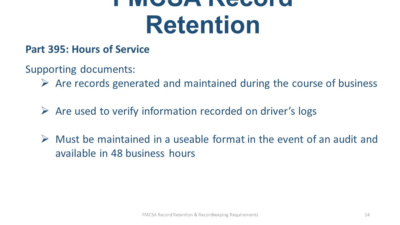 FMCSA Record Retention Part 395: Hours of Service Examples of supporting documents:  Accident reports  Bills of lading  Credit card receipts  CVSA reports  Delivery receipts  Dispatch records  Freight bills  Fuel billing statements  Fuel receipts (don't purge fuel receipts based on 395.8 alone, IFTA requires 4 years retention)  Gate receipts  Lumper receipts  On-board computer reports  Toll billing  Overweight/oversize reports & citations  Over/short and damage reports  Lessor settlement sheets  Ports of entry reports  Phone bill statements  Traffic citations  Weight/scale tickets  E-mobile communications & tracking systems FMCSA Record Retention & Recordkeeping Requirements15