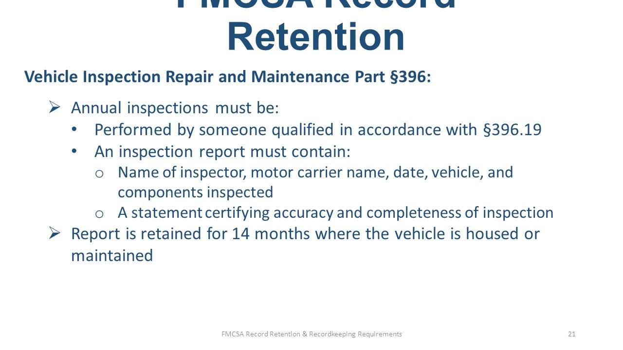 FMCSA Record Retention Vehicle Inspection Repair and Maintenance Part §396:  During roadside inspections, the vehicle must have either: A copy of the report, or A decal with the information specified in §396.17(c)(2) FMCSA Record Retention & Recordkeeping Requirements22