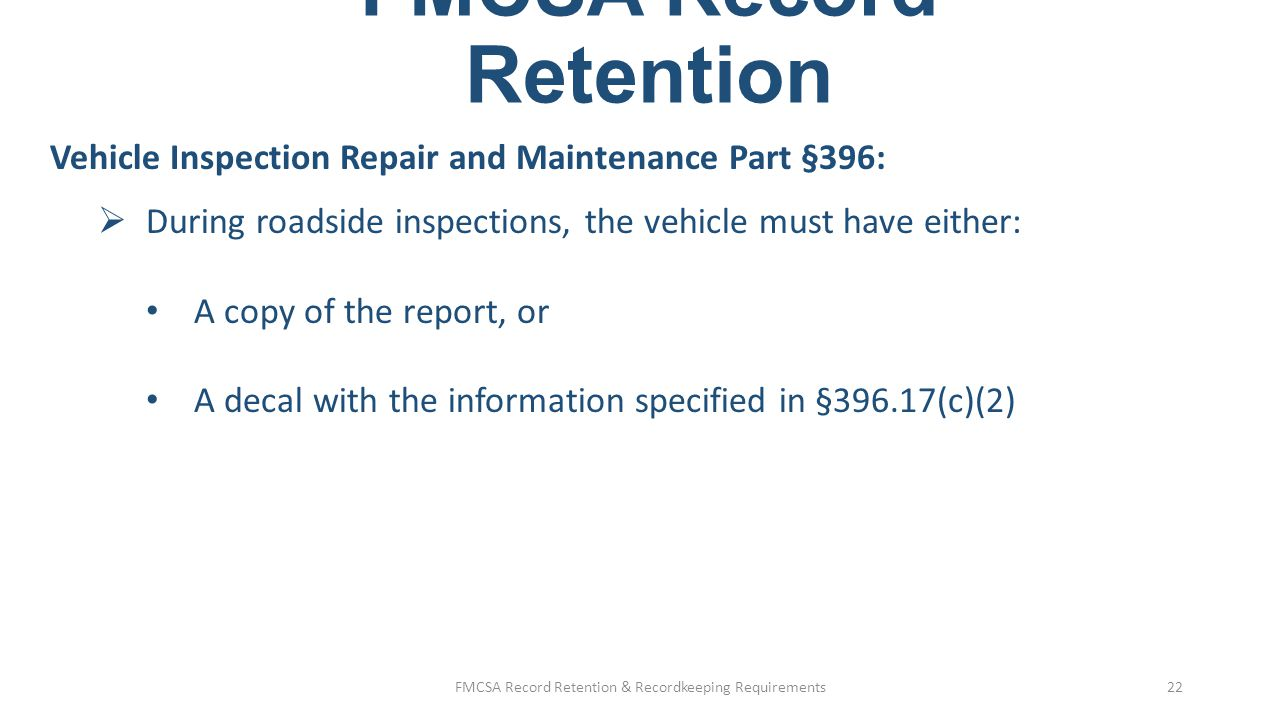 FMCSA Record Retention Vehicle Inspection Repair and Maintenance Part §396:  Roadside inspection reports §396.9: Drivers must turn forms into their carriers within 24 hours If not returning within 24 hours, driver must faxed, mail, or transmit the form to the carrier One copy showing repairs is sent to the state, and one copy is kept by the carrier for 12 months at the principal place of business or where vehicle is housed FMCSA Record Retention & Recordkeeping Requirements23