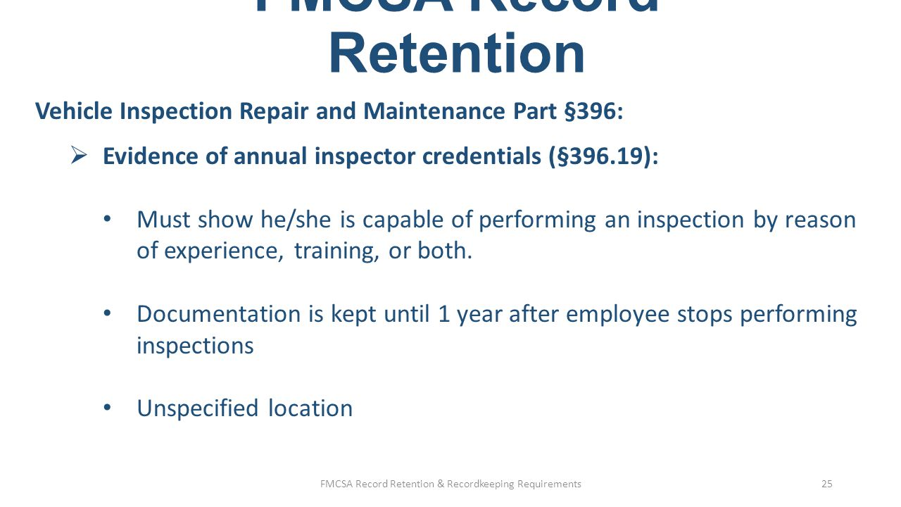 FMCSA Record Retention Vehicle Inspection Repair and Maintenance Part §396:  Evidence of brake inspector credentials (§396.25): Must show he/she is capable of performing an inspection by reason of experience, training, or both.